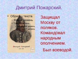 Дмитрий Пожарский. Защищал Москву от поляков. Командовал народным ополчением.