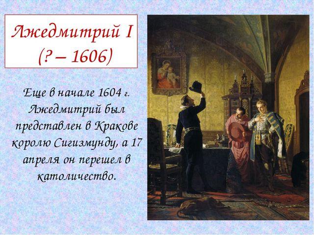 Лжедмитрий I (? – 1606) Еще в начале 1604 г. Лжедмитрий был представлен в Кра...