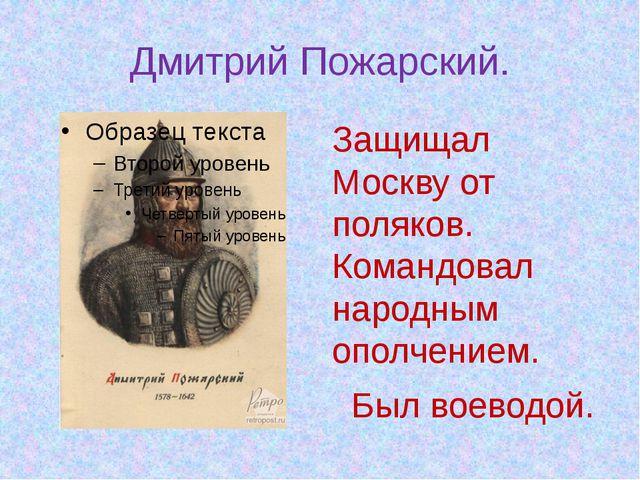 Дмитрий Пожарский. Защищал Москву от поляков. Командовал народным ополчением....