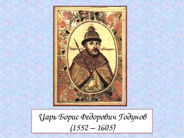 Царь Борис Федорович Годунов (1552 – 1605)