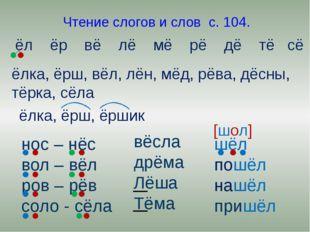Чтение слогов и слов с. 104. ёл ёр вё лё мё рё дё тё сё ёлка, ёрш, вёл, лён,