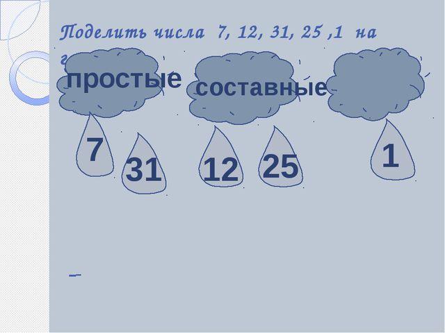 Поделить числа 7, 12, 31, 25 ,1 на группы простые составные 7 31 25 12 1