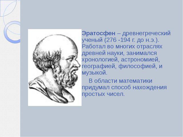 Эратосфен – древнегреческий ученый (276 -194 г. до н.э.). Работал во многих...