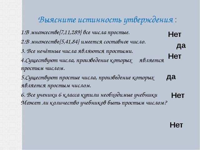 Выясните истинность утверждения : 1.В множестве{7,11,289} все числа простые....