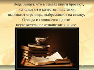 Ведь бывает, что в семьях книги бросают, используют в качестве подставки, вы