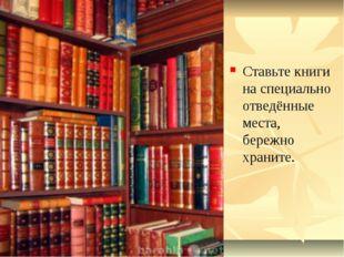 Ставьте книги на специально отведённые места, бережно храните.
