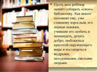 Пусть ваш ребёнок начнёт собирать «свою» библиотеку. Как много напомнят ему,