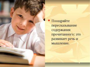 Поощряйте пересказывание содержания прочитанного: это развивает речь и мышлен