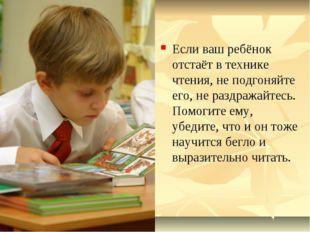 Если ваш ребёнок отстаёт в технике чтения, не подгоняйте его, не раздражайтес