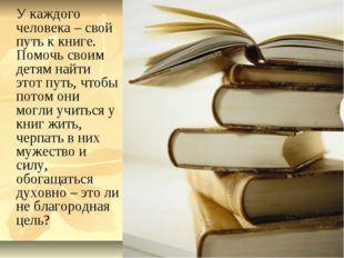 У каждого человека – свой путь к книге. Помочь своим детям найти этот путь,