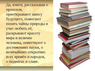 Да, книги, рассказывая о прошлом, приоткрывают завесу будущего, помогают пон