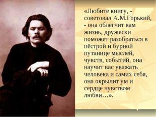 «Любите книгу, - советовал А.М.Горький, - она облегчит вам жизнь, дружески п