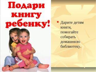 Дарите детям книги, помогайте собирать домашнюю библиотеку.
