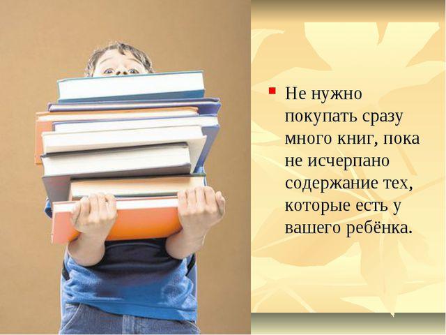 Не нужно покупать сразу много книг, пока не исчерпано содержание тех, которые...