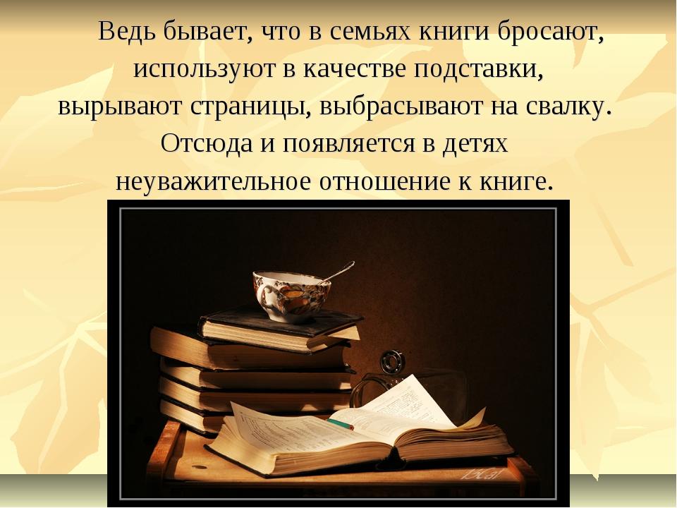 Ведь бывает, что в семьях книги бросают, используют в качестве подставки, вы...