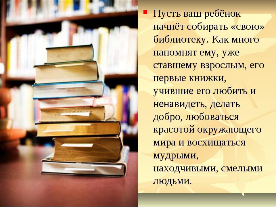 Пусть ваш ребёнок начнёт собирать «свою» библиотеку. Как много напомнят ему,...