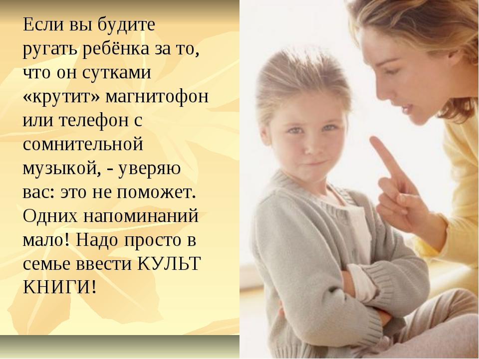 Если вы будите ругать ребёнка за то, что он сутками «крутит» магнитофон или...