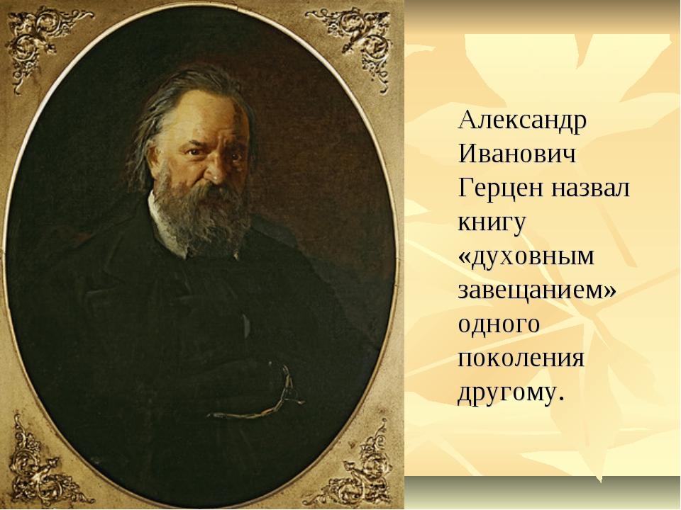 Александр Иванович Герцен назвал книгу «духовным завещанием» одного поколени...