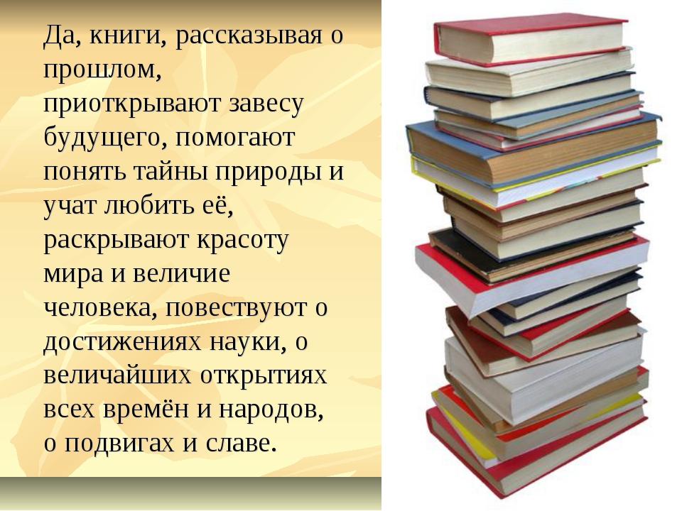 Да, книги, рассказывая о прошлом, приоткрывают завесу будущего, помогают пон...