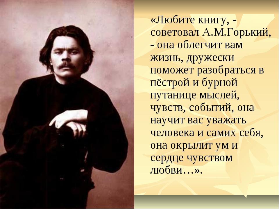 «Любите книгу, - советовал А.М.Горький, - она облегчит вам жизнь, дружески п...