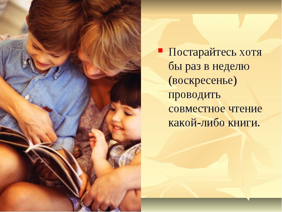 Постарайтесь хотя бы раз в неделю (воскресенье) проводить совместное чтение к...