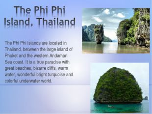 The Phi Phi Islands are located in Thailand, between the large island of Phuk
