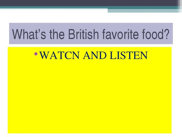 What's the British favorite food? WATCN AND LISTEN