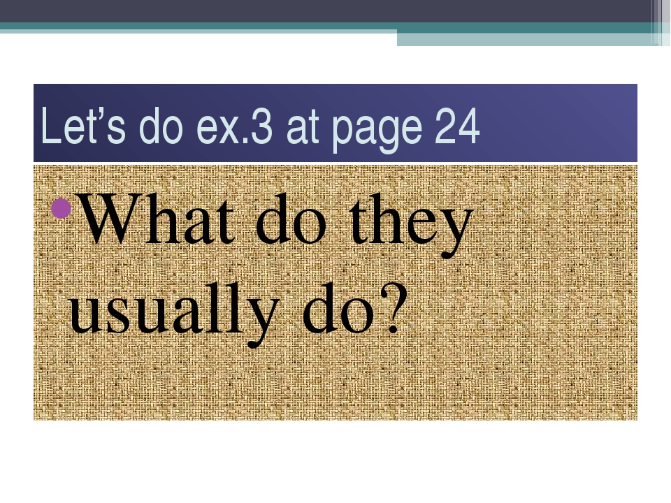 Let's do ex.3 at page 24 What do they usually do?