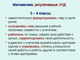 Математика: регулятивные УУД 3 – 4 классы самостоятельноформулироватьтему и