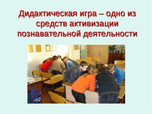 Дидактическая игра – одно из средств активизации познавательной деятельности