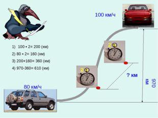 ? км 100 км/ч 80 км/ч 970 км 100 • 2= 200 (км) 2) 80 • 2= 160 (км) 3) 200+160