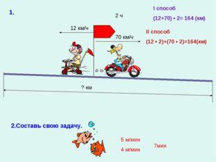 ? км 12 км/ч 70 км/ч 2 ч 2.Составь свою задачу. 5 м/мин 4 м/мин 1. I способ (