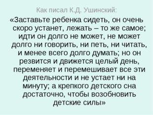 Как писал К.Д. Ушинский: «Заставьте ребенка сидеть, он очень скоро устанет, л