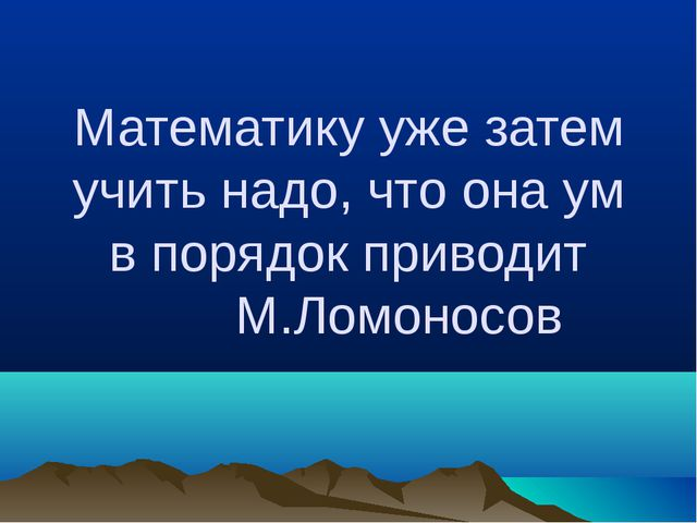 Математику уже затем учить надо, что она ум в порядок приводит М.Ломоносов