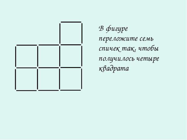 В фигуре переложите семь спичек так, чтобы получилось четыре квадрата