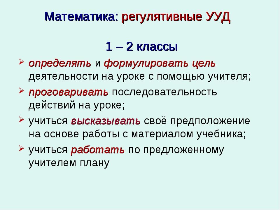 Математика: регулятивные УУД 1 – 2 классы определять и формулировать цель дея...