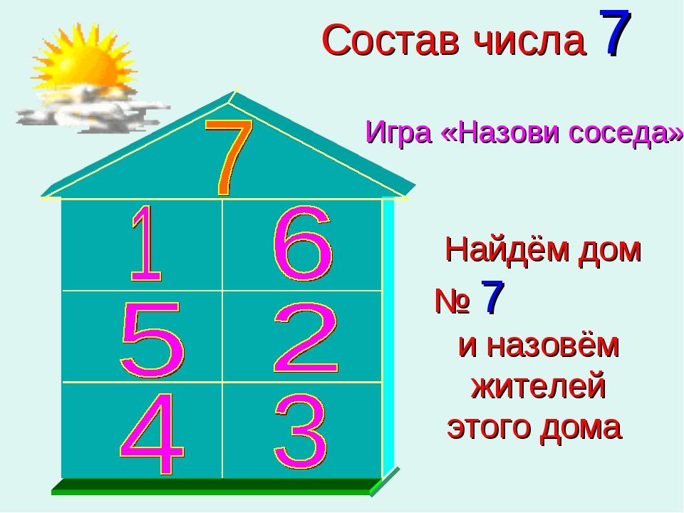 Состав числа 7 Игра «Назови соседа» Найдём дом № 7 и назовём жителей этого дома