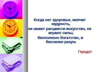 Когда нет здоровья, молчит мудрость, не может расцвести искусство, не игра