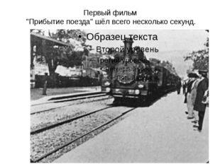 """Первый фильм """"Прибытие поезда"""" шёл всего несколько секунд."""