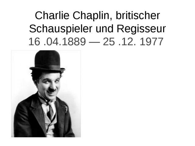 Сharlie Chaplin, britischer Schauspieler und Regisseur 16 .04.1889 — 25 .12....