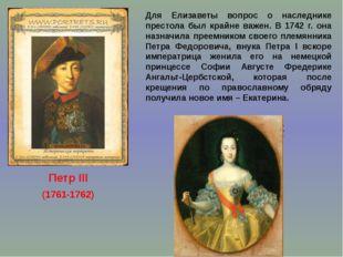 Петр III (1761-1762) Для Елизаветы вопрос о наследнике престола был крайне ва