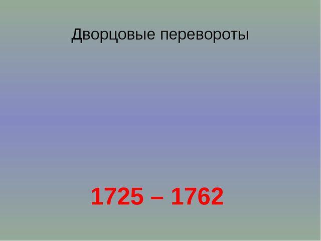 Дворцовые перевороты 1725 – 1762