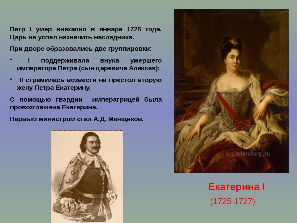 Екатерина I (1725-1727) Петр I умер внезапно в январе 1725 года. Царь не усп...