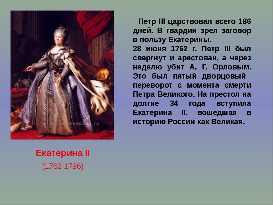 Екатерина II (1762-1796) Петр III царствовал всего 186 дней. В гвардии зрел...