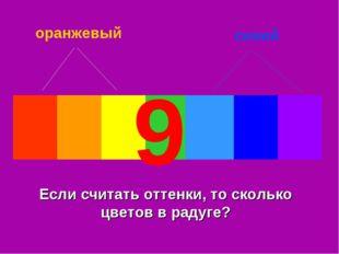оранжевый синий Если считать оттенки, то сколько цветов в радуге? 9