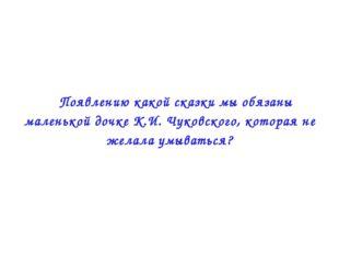  Появлению какой сказки мы обязаны маленькой дочке К.И. Чуковского, которая