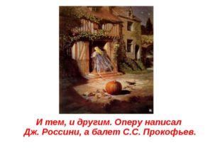 И тем, и другим. Оперу написал Дж. Россини, а балет С.С. Прокофьев.