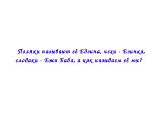  Поляки называют её Едзина, чехи - Езинка, словаки - Ежи Баба, а как называе