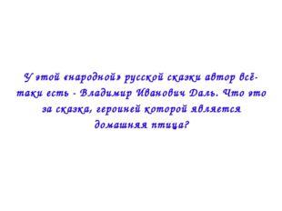 У этой «народной» русской сказки автор всё-таки есть - Владимир Иванович Даль
