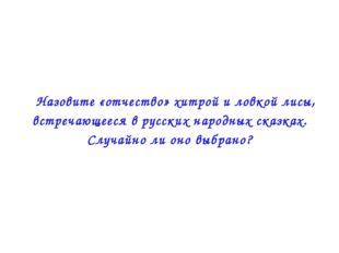  Назовите «отчество» хитрой и ловкой лисы, встречающееся в русских народных